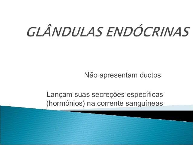 Não apresentam ductosLançam suas secreções específicas(hormônios) na corrente sanguíneas