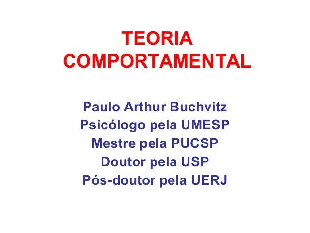 TEORIACOMPORTAMENTALPaulo Arthur BuchvitzPsicólogo pela UMESPMestre pela PUCSPDoutor pela USPPós-doutor pela UERJ