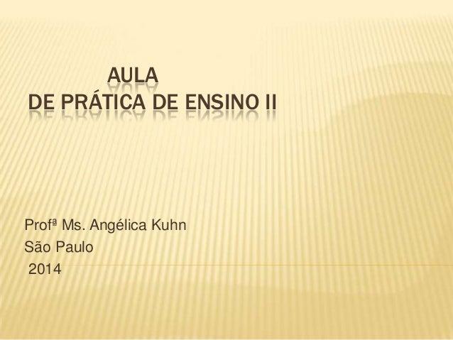 AULA DE PRÁTICA DE ENSINO II Profª Ms. Angélica Kuhn São Paulo 2014