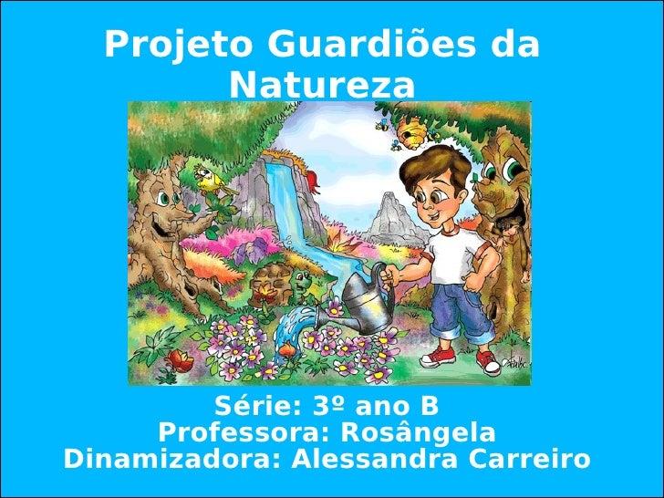 Projeto Guardiões da Natureza Série: 3º ano B Professora: Rosângela Dinamizadora: Alessandra Carreiro