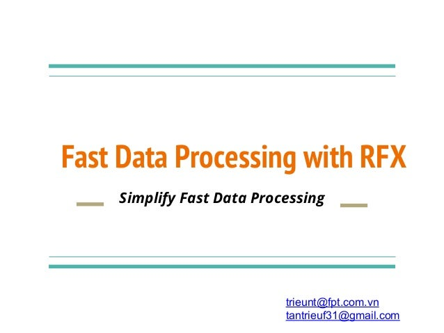 Fast Data Processing with RFX Simplify Fast Data Processing trieunt@fpt.com.vn tantrieuf31@gmail.com