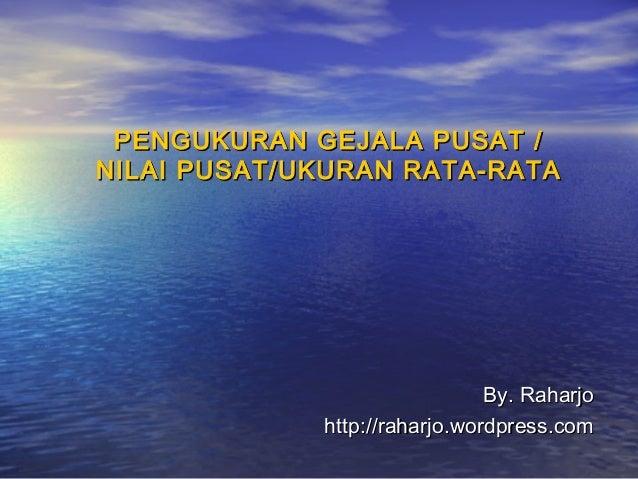 PENGUKURAN GEJALA PUSAT /PENGUKURAN GEJALA PUSAT / NILAI PUSAT/UKURAN RATA-RATANILAI PUSAT/UKURAN RATA-RATA By. RaharjoBy....