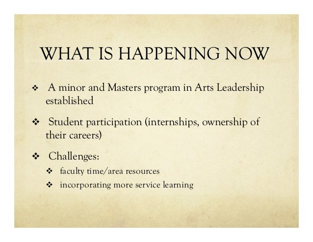 WHAT IS HAPPENING NOW v  A minor and Masters program in Arts Leadership established v  Student participation (internship...