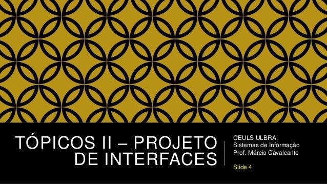 TÓPICOS II – PROJETO DE INTERFACES CEULS ULBRA Sistemas de Informação Prof. Márcio Cavalcante Slide 4