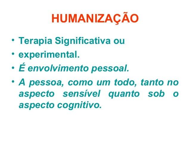 HUMANIZAÇÃO• Terapia Significativa ou• experimental.• É envolvimento pessoal.• A pessoa, como um todo, tanto noaspecto sen...