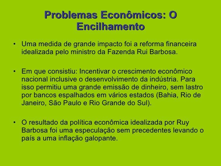 Problemas Econômicos: O Encilhamento <ul><li>Uma medida de grande impacto foi a reforma financeira idealizada pelo ministr...