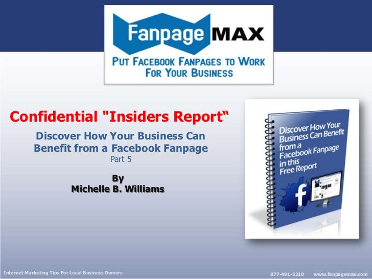 """Confidential """"Insiders Report"""" <br />Discover How Your Business Can Benefit from a FacebookFanpage<br />Part 5<br />By<br ..."""