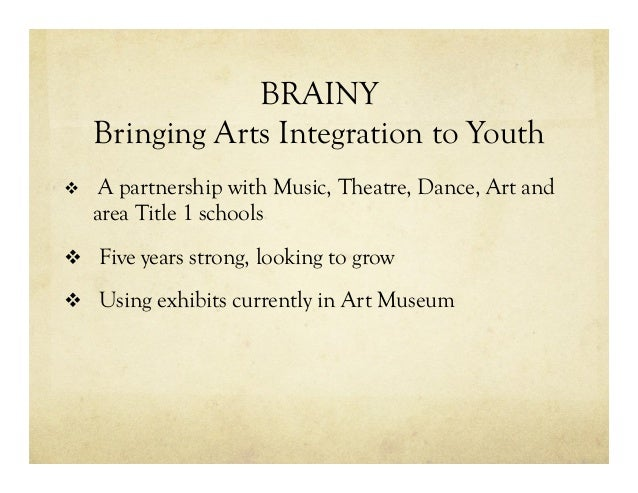 BRAINY Bringing Arts Integration to Youth v A partnership with Music, Theatre, Dance, Art and area Title 1 schools v F...