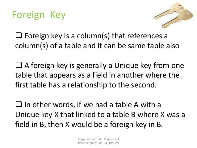 Prepared by Visakh V, Assistant Professor,Dept. of CSE, LBSITW Foreign Key  Foreign key is a column(s) that references a ...