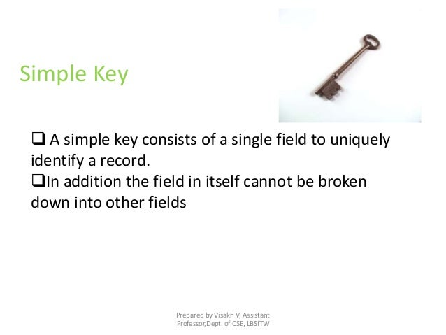 Prepared by Visakh V, Assistant Professor,Dept. of CSE, LBSITW Simple Key  A simple key consists of a single field to uni...