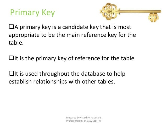 Primary Key Prepared by Visakh V, Assistant Professor,Dept. of CSE, LBSITW A primary key is a candidate key that is most ...