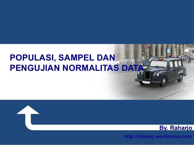 By. Raharjo http://raharjo.wordpress.com POPULASI, SAMPEL DAN PENGUJIAN NORMALITAS DATA