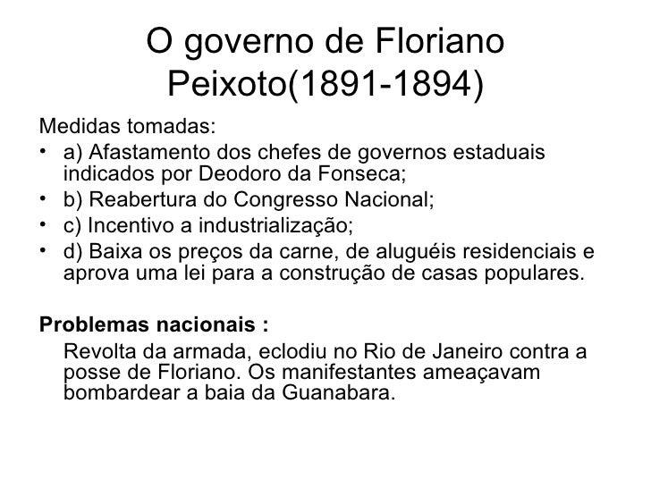 O governo de Floriano Peixoto(1891-1894) <ul><li>Medidas tomadas: </li></ul><ul><li>a) Afastamento dos chefes de governos ...