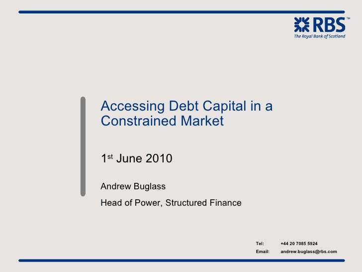 Accessing Debt Capital in a Constrained Market 1 st  June 2010 Andrew Buglass Head of Power, Structured Finance Tel: +44 2...