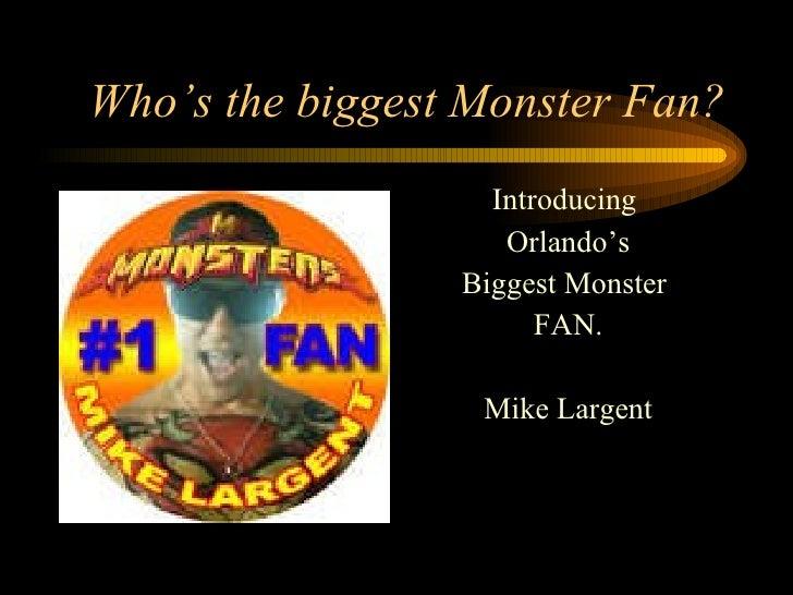 Who's the biggest Monster Fan? <ul><li>Introducing  </li></ul><ul><li>Orlando's </li></ul><ul><li>Biggest Monster  </li></...