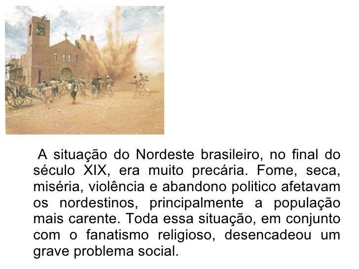 <ul><ul><li>A situação do Nordeste brasileiro, no final do século XIX, era muito precária. Fome, seca, miséria, violência ...