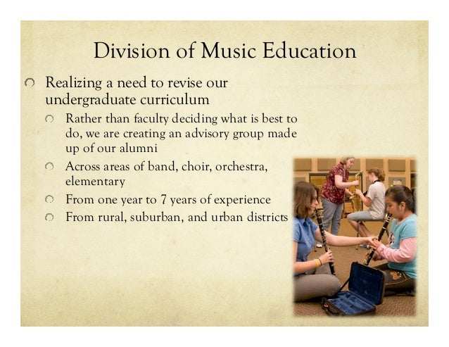 Division of Music Education !  Realizing a need to revise our undergraduate curriculum !  Rather than faculty deciding w...