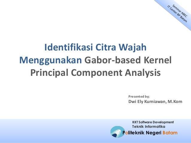 Identifikasi Citra Wajah Menggunakan Gabor-based Kernel Principal Component Analysis Presented by;  Dwi Ely Kurniawan, M.K...
