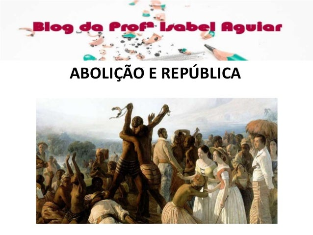 HISTÓRIA Cap. 14 – ABOLIÇÃO E REPÚBLICA ISABEL AGUIAR 8EF MANHÃ DIONÍSIO TORRES ABOLIÇÃO E REPÚBLICA