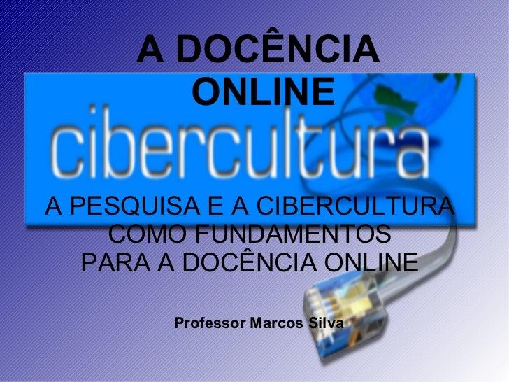 A PESQUISA E A CIBERCULTURA COMO FUNDAMENTOS PARA A DOCÊNCIA ONLINE A DOCÊNCIA  ONLINE Professor Marcos Silva