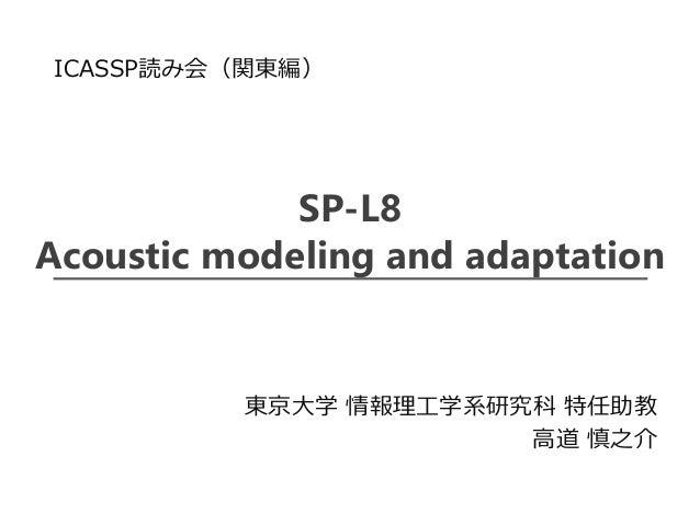 SP-L8 Acoustic modeling and adaptation 東京大学 情報理工学系研究科 特任助教 高道 慎之介 ICASSP読み会(関東編)