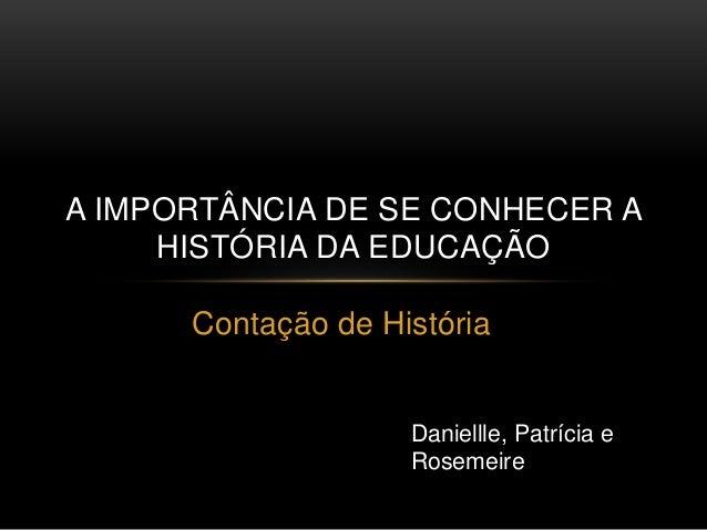 A IMPORTÂNCIA DE SE CONHECER A  HISTÓRIA DA EDUCAÇÃO  Contação de História  Daniellle, Patrícia e  Rosemeire