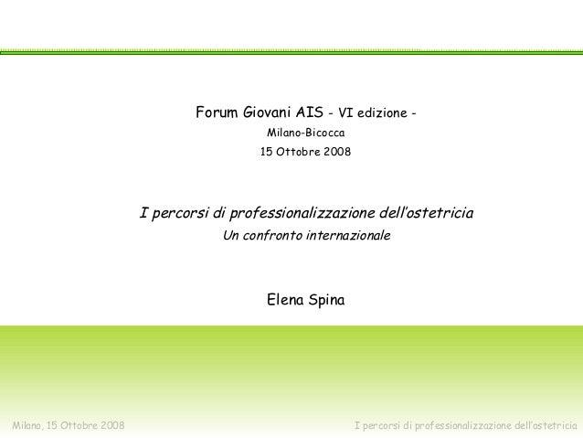 Milano, 15 Ottobre 2008 I percorsi di professionalizzazione dell'ostetricia VI Forum Giovani Ais Forum Giovani AIS - VI ed...