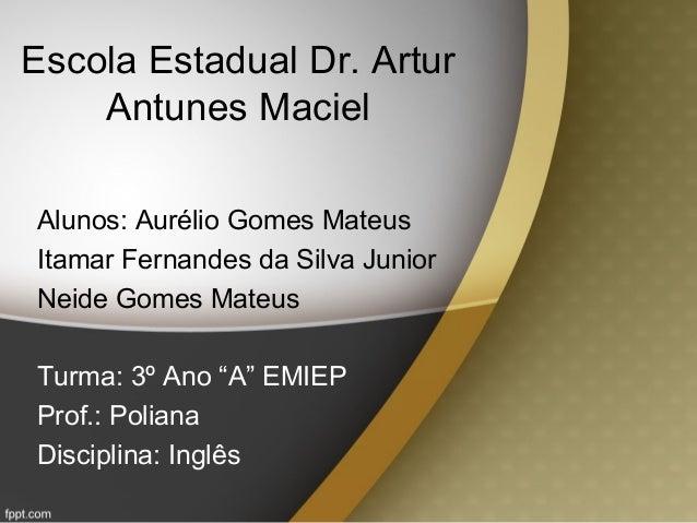 Escola Estadual Dr. Artur Antunes Maciel Alunos: Aurélio Gomes Mateus Itamar Fernandes da Silva Junior Neide Gomes Mateus ...