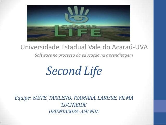 Second LifeEquipe:VASTE,TAISLENO,YSAMARA,LARISSE,VILMALUCINEIDEORIENTADORA:AMANDAUniversidade Estadual Vale do Acaraú-UVAS...