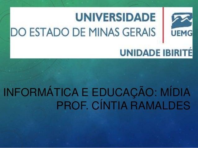 INFORMÁTICA E EDUCAÇÃO: MÍDIA PROF. CÍNTIA RAMALDES