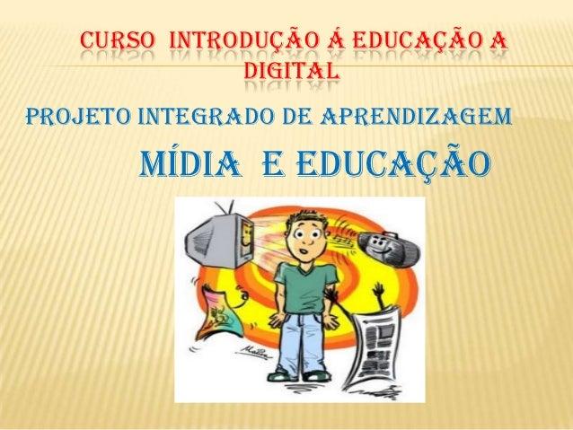 CURSO INTRODUÇÃO Á EDUCAÇÃO A              DIGITALProjeto Integrado de Aprendizagem       Mídia e Educação