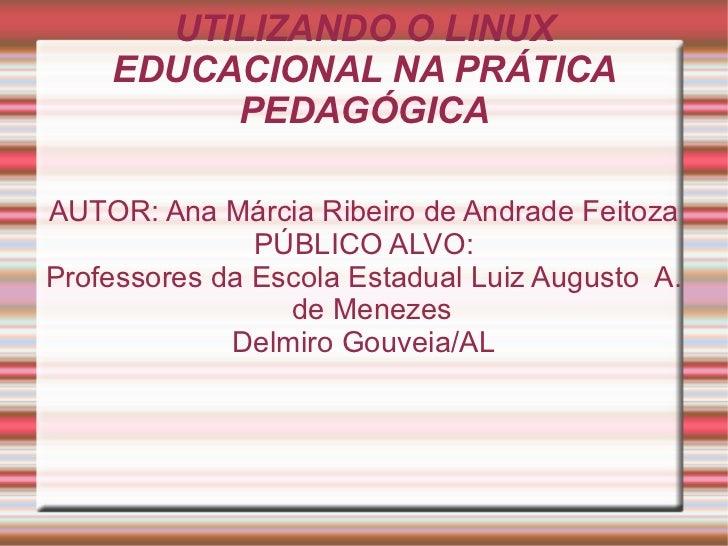 UTILIZANDO O LINUX EDUCACIONAL NA PRÁTICA PEDAGÓGICA AUTOR: Ana Márcia Ribeiro de Andrade Feitoza PÚBLICO ALVO: Professore...