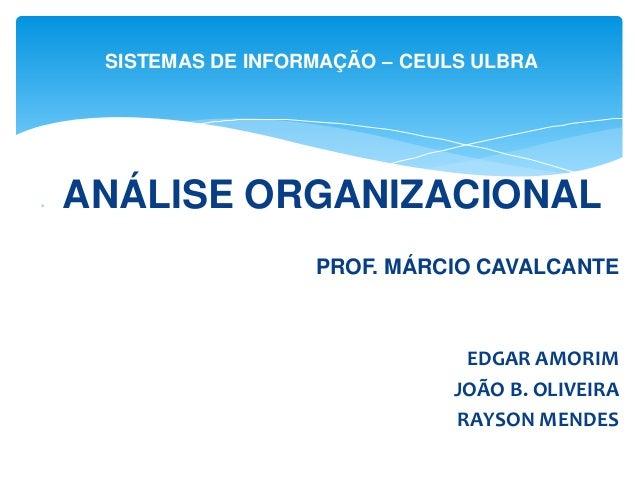 ANÁLISE ORGANIZACIONAL PROF. MÁRCIO CAVALCANTE EDGAR AMORIM JOÃO B. OLIVEIRA RAYSON MENDES SISTEMAS DE INFORMAÇÃO – CEUL...