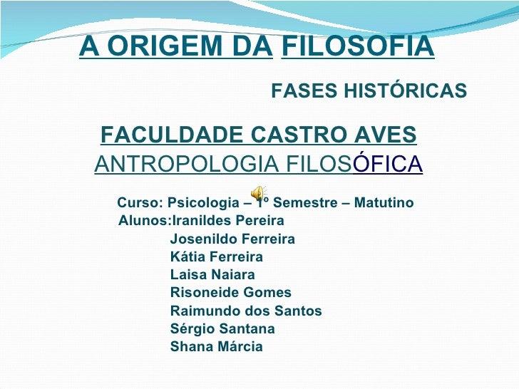 A ORIGEM DA   FILOSOFIA FASES HISTÓRICAS FACULDADE CASTRO AVES ANTROPOLOGIA FILOS ÓFICA Curso: Psicologia – 1º Semestre – ...