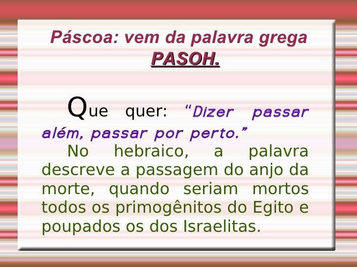 """Páscoa: vem da palavra grega  PASOH. Q ue quer:  """" Dizer passar além, passar por perto."""" No hebraico, a palavra descreve a..."""