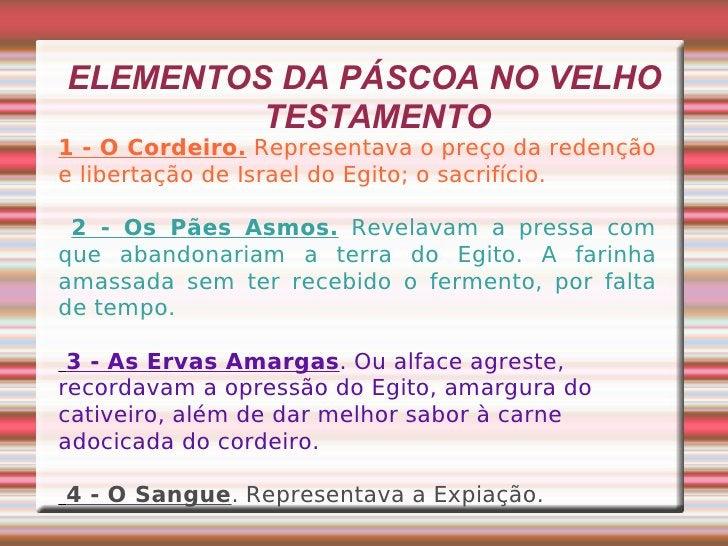 ELEMENTOS DA PÁSCOA NO VELHO TESTAMENTO 1 - O Cordeiro.  Representava o preço da redenção e libertação de Israel do Egito;...