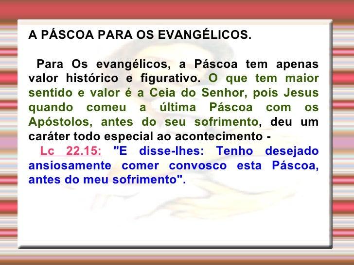 A PÁSCOA PARA OS EVANGÉLICOS. Para Os evangélicos, a Páscoa tem apenas valor histórico e figurativo.  O que tem maior sent...