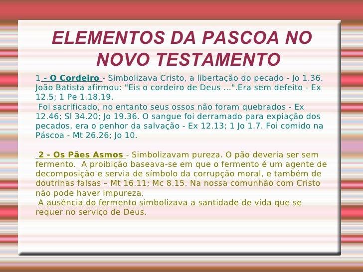 ELEMENTOS DA PASCOA NO NOVO TESTAMENTO 1  - O Cordeiro  - Simbolizava Cristo, a libertação do pecado - Jo 1.36. João Batis...