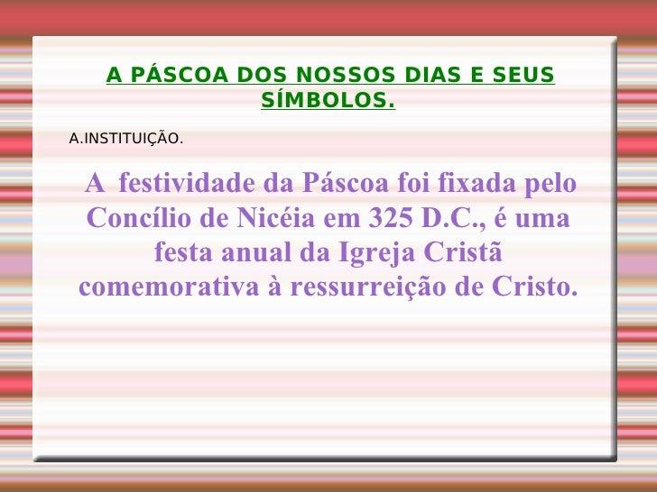 A PÁSCOA DOS NOSSOS DIAS E SEUS SÍMBOLOS. A.INSTITUIÇÃO. A  festividade da Páscoa foi fixada pelo Concílio de Nicéia em 32...