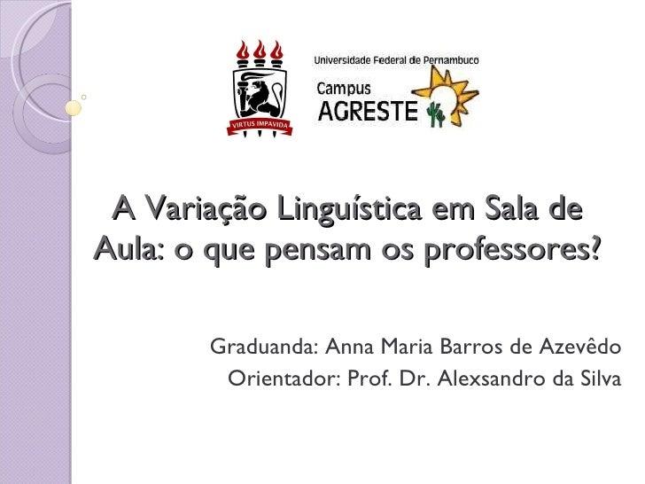A Variação Linguística em Sala de Aula: o que pensam os professores? Graduanda: Anna Maria Barros de Azevêdo Orientador: P...