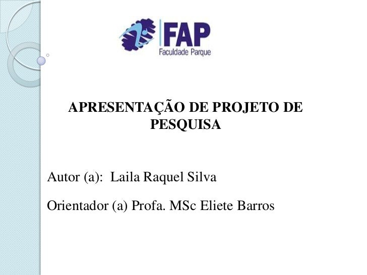 APRESENTAÇÃO DE PROJETO DE            PESQUISAAutor (a): Laila Raquel SilvaOrientador (a) Profa. MSc Eliete Barros