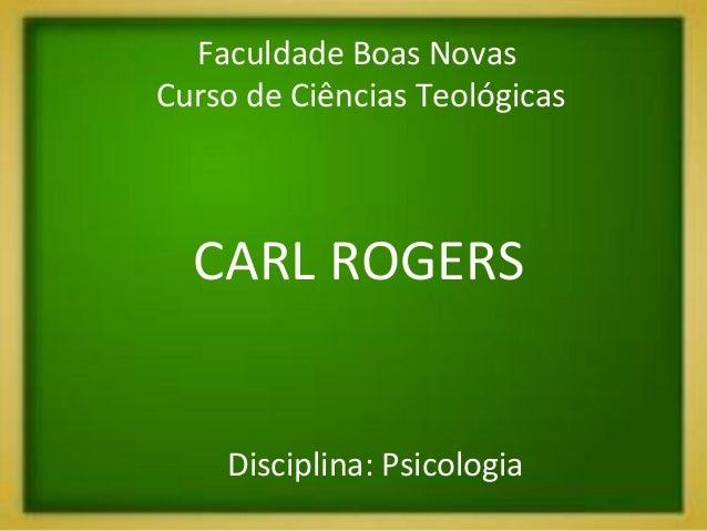 Disciplina: Psicologia CARL ROGERS Faculdade Boas Novas Curso de Ciências Teológicas
