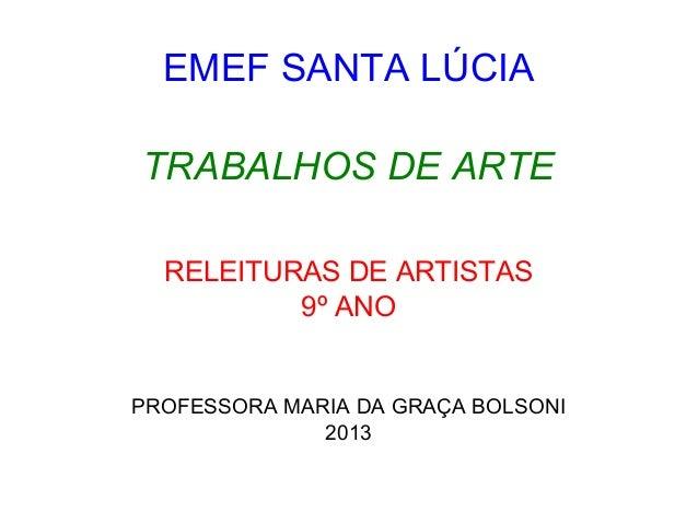 EMEF SANTA LÚCIA TRABALHOS DE ARTE RELEITURAS DE ARTISTAS 9º ANO  PROFESSORA MARIA DA GRAÇA BOLSONI 2013