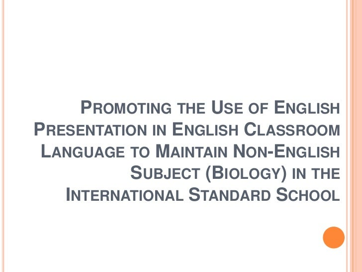 PROMOTING THE USE OF ENGLISHPRESENTATION IN ENGLISH CLASSROOM LANGUAGE TO MAINTAIN NON-ENGLISH          SUBJECT (BIOLOGY) ...