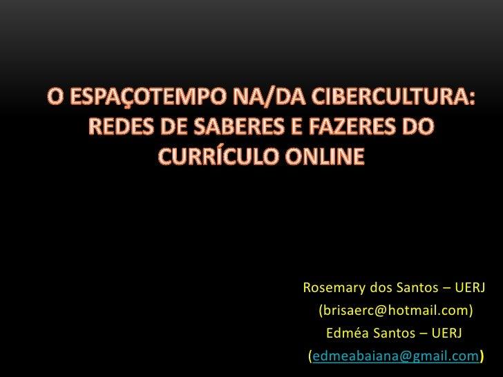 O ESPAÇOTEMPO NA/DA CIBERCULTURA: REDES DE SABERES E FAZERES DO CURRÍCULO ONLINE<br />Rosemary dos Santos – UERJ<br />(bri...
