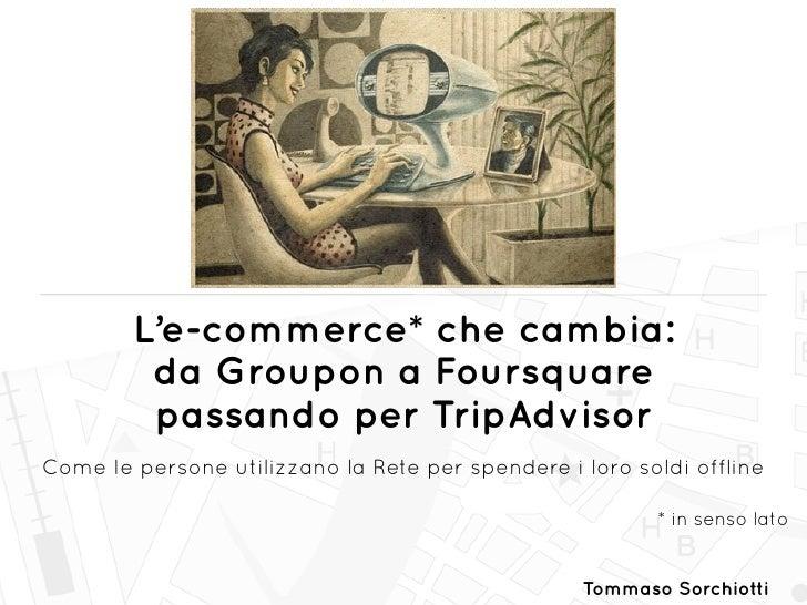 L'e-commerce* che cambia:         da Groupon a Foursquare         passando per TripAdvisorCome le persone utilizzano la Re...