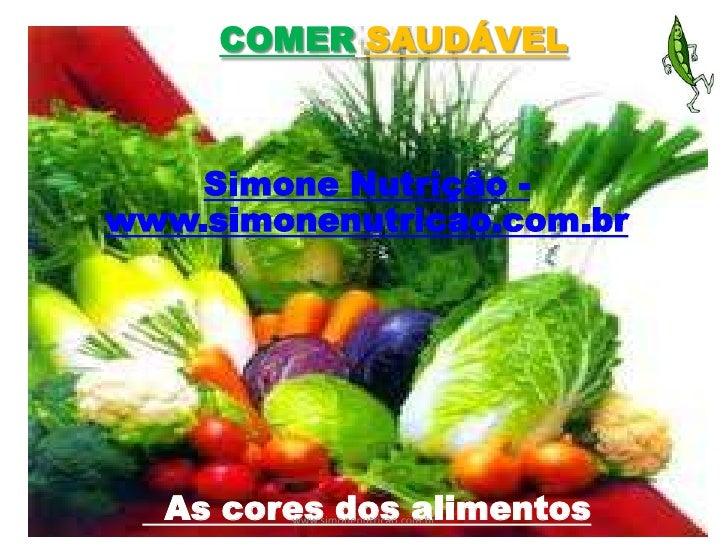 COMER SAUDÁVEL    Simone Nutrição -www.simonenutricao.com.br  As cores dos alimentos        www.simonenutricao.com.br