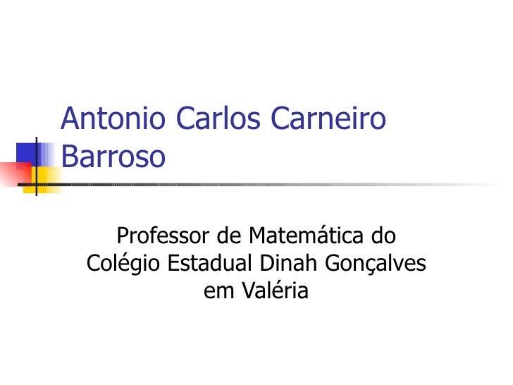 Antonio Carlos Carneiro Barroso Professor de Matemática do Colégio Estadual Dinah Gonçalves em Valéria