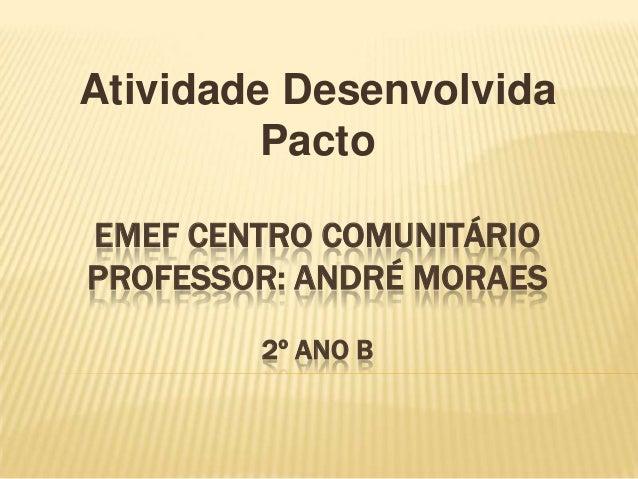 Atividade Desenvolvida Pacto EMEF CENTRO COMUNITÁRIO PROFESSOR: ANDRÉ MORAES 2º ANO B