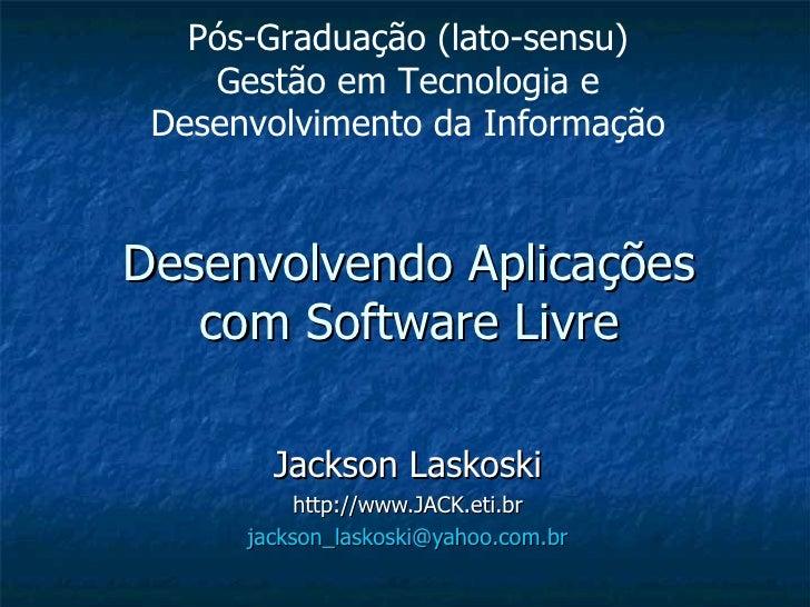 Desenvolvendo Aplicações com Software Livre Jackson Laskoski http://www.JACK.eti.br [email_address] Pós-Graduação (lato-se...